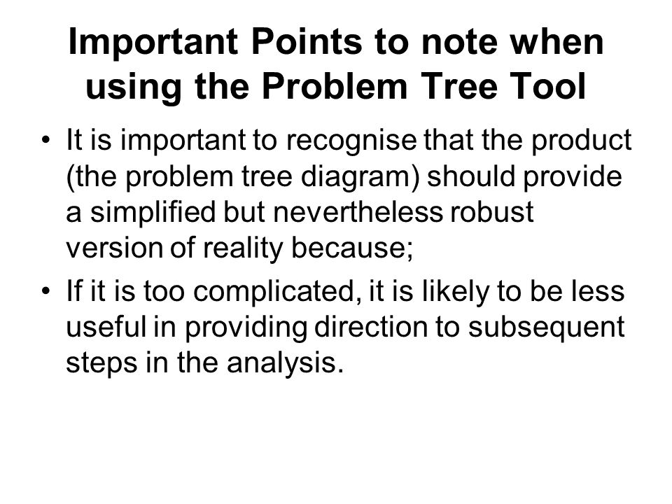 Important Points to note when using the Problem Tree Tool It is important to recognise that the product (the problem tree diagram) should provide a si
