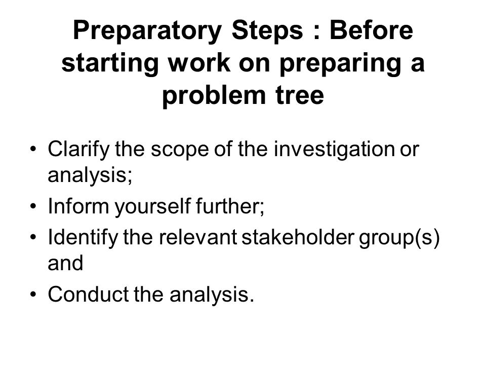 Preparatory Steps : Before starting work on preparing a problem tree Clarify the scope of the investigation or analysis; Inform yourself further; Iden