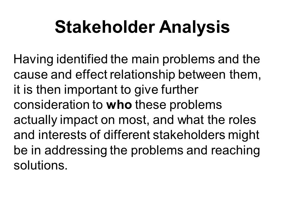 Stakeholder Analysis Having identified the main problems and the cause and effect relationship between them, it is then important to give further cons