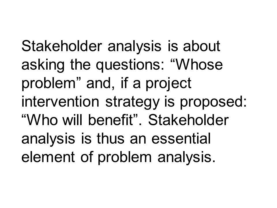 """Stakeholder analysis is about asking the questions: """"Whose problem"""" and, if a project intervention strategy is proposed: """"Who will benefit"""". Stakehold"""