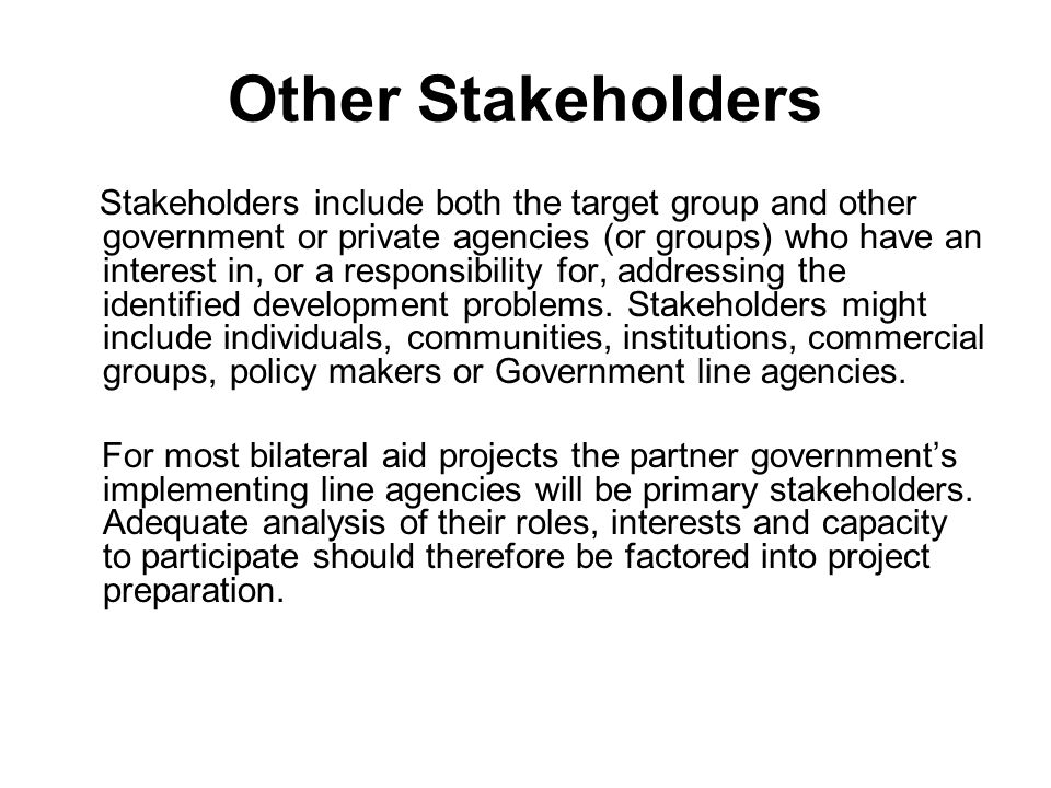 Other Stakeholders Stakeholders include both the target group and other government or private agencies (or groups) who have an interest in, or a respo
