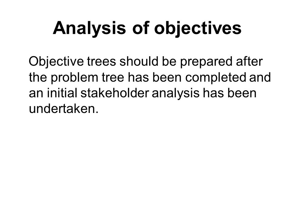 Analysis of objectives Objective trees should be prepared after the problem tree has been completed and an initial stakeholder analysis has been under