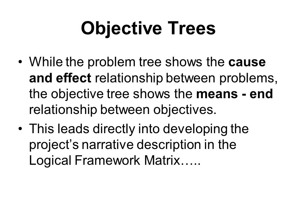 Objective Trees While the problem tree shows the cause and effect relationship between problems, the objective tree shows the means - end relationship
