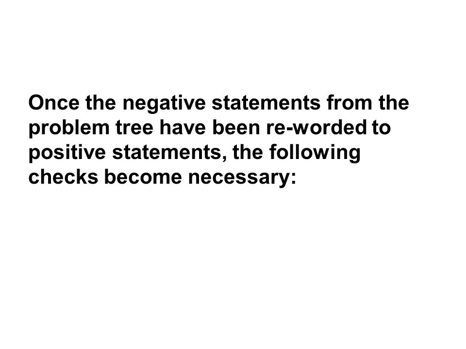 Once the negative statements from the problem tree have been re-worded to positive statements, the following checks become necessary: