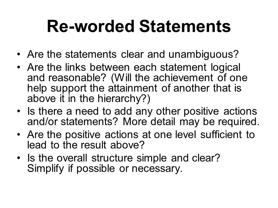 Re-worded Statements Are the statements clear and unambiguous? Are the links between each statement logical and reasonable? (Will the achievement of o