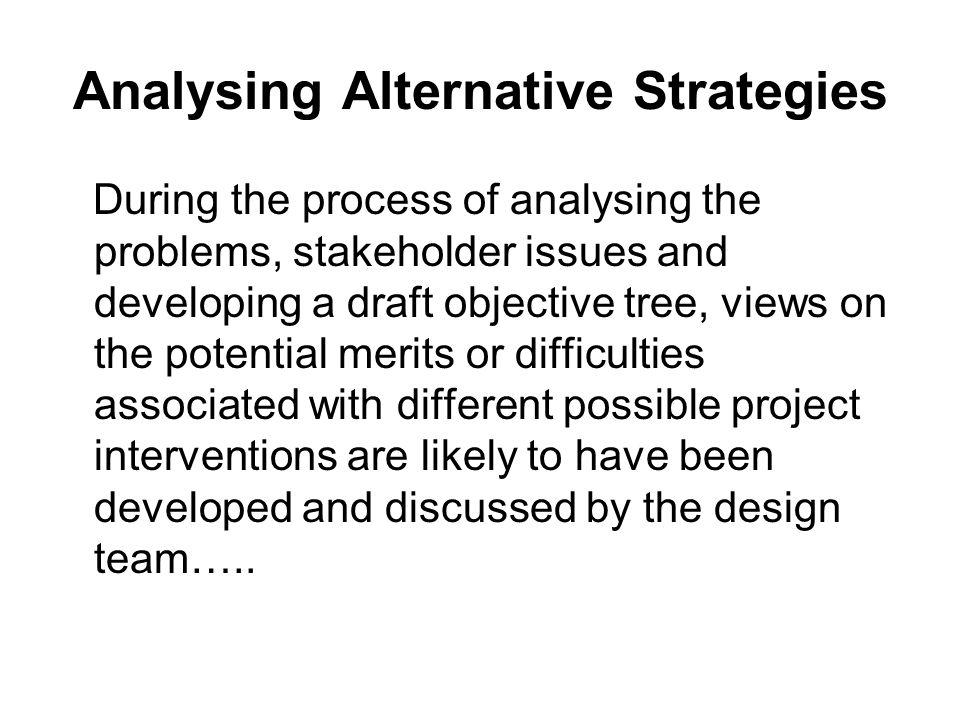 Analysing Alternative Strategies During the process of analysing the problems, stakeholder issues and developing a draft objective tree, views on the