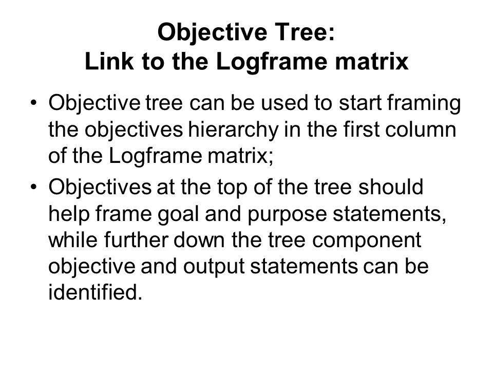 Objective Tree: Link to the Logframe matrix Objective tree can be used to start framing the objectives hierarchy in the first column of the Logframe m