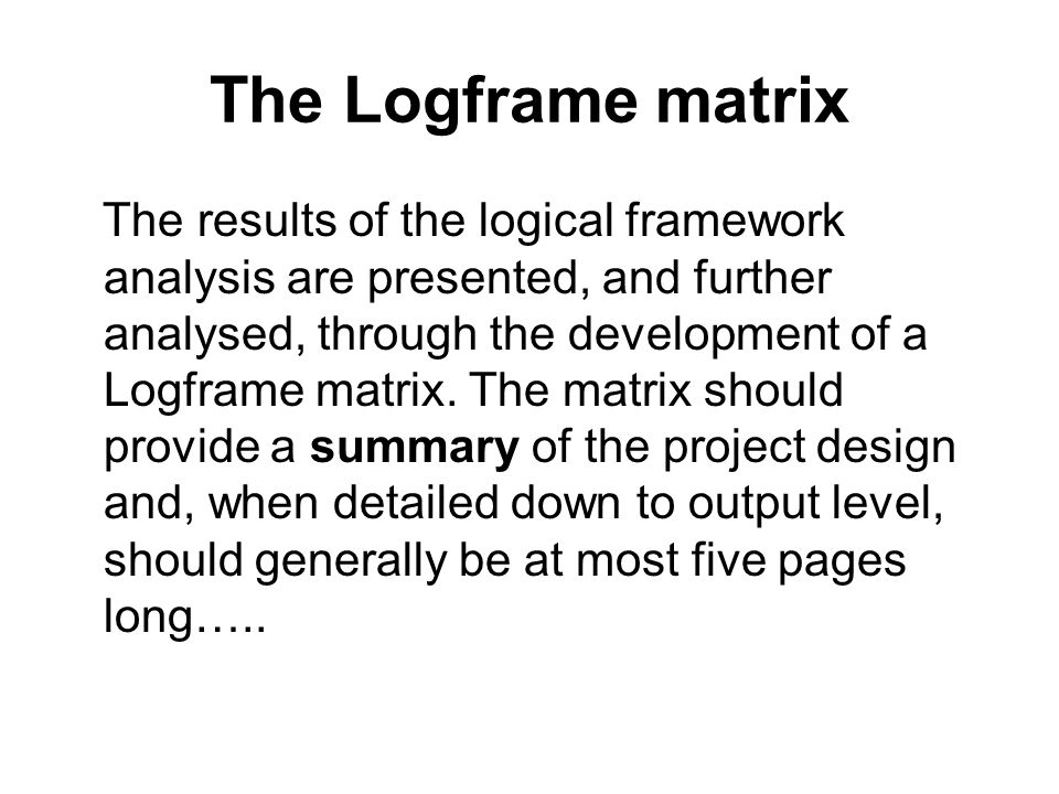 The Logframe matrix The results of the logical framework analysis are presented, and further analysed, through the development of a Logframe matrix. T