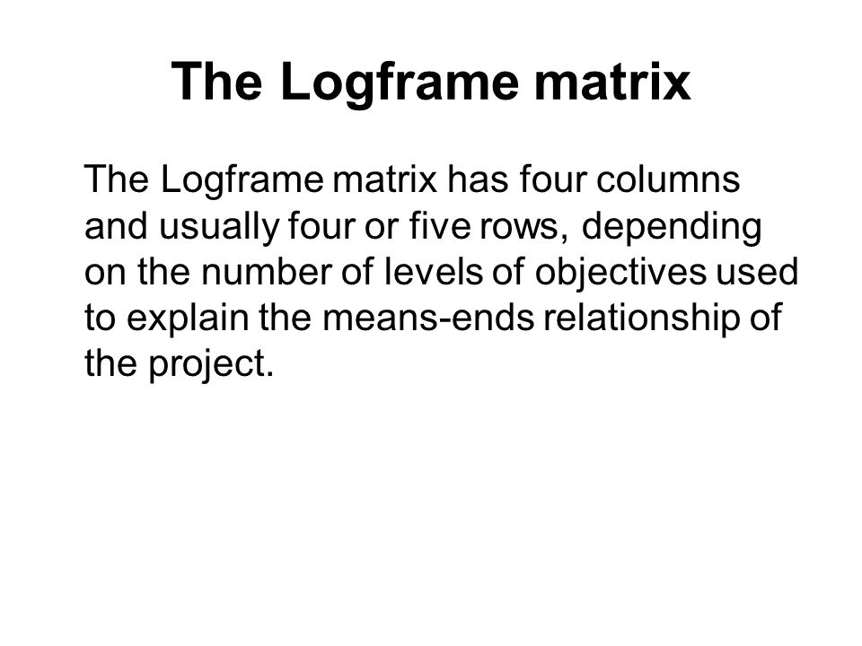The Logframe matrix The Logframe matrix has four columns and usually four or five rows, depending on the number of levels of objectives used to explai