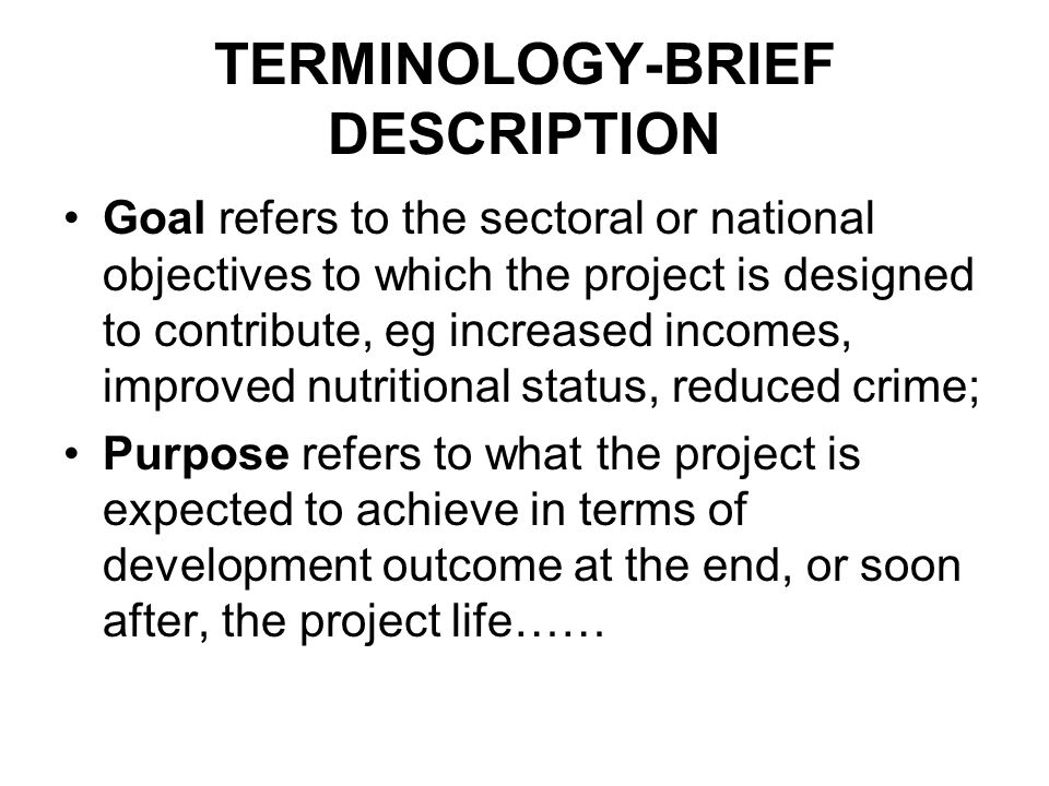 TERMINOLOGY-BRIEF DESCRIPTION Goal refers to the sectoral or national objectives to which the project is designed to contribute, eg increased incomes,