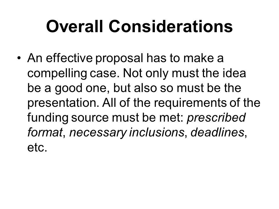 Overall Considerations An effective proposal has to make a compelling case. Not only must the idea be a good one, but also so must be the presentation
