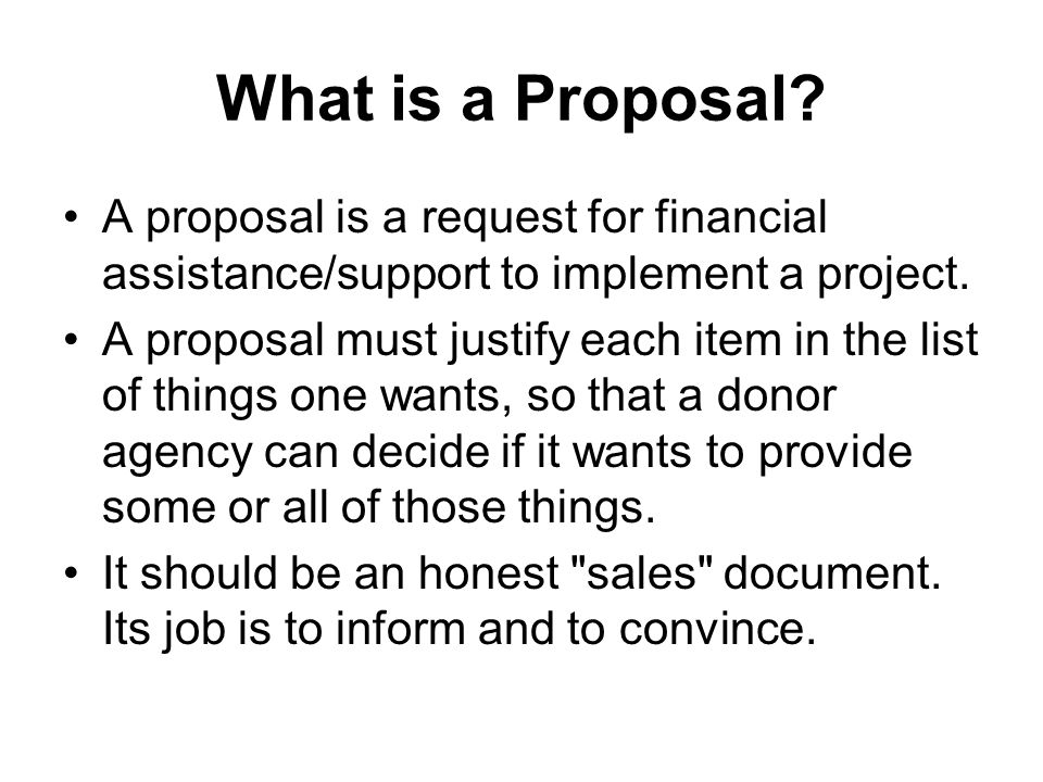 What is a Proposal? A proposal is a request for financial assistance/support to implement a project. A proposal must justify each item in the list of