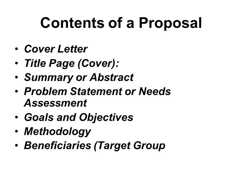 Contents of a Proposal Cover Letter Title Page (Cover): Summary or Abstract Problem Statement or Needs Assessment Goals and Objectives Methodology Ben