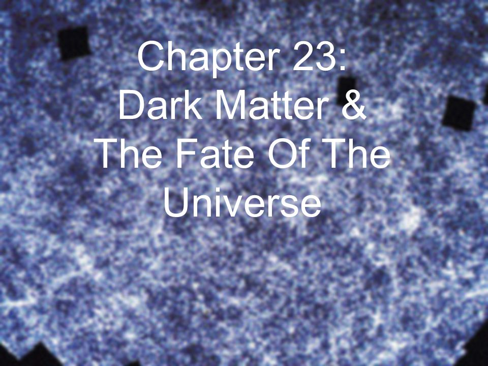 Chapter 23: Dark Matter & The Fate Of The Universe