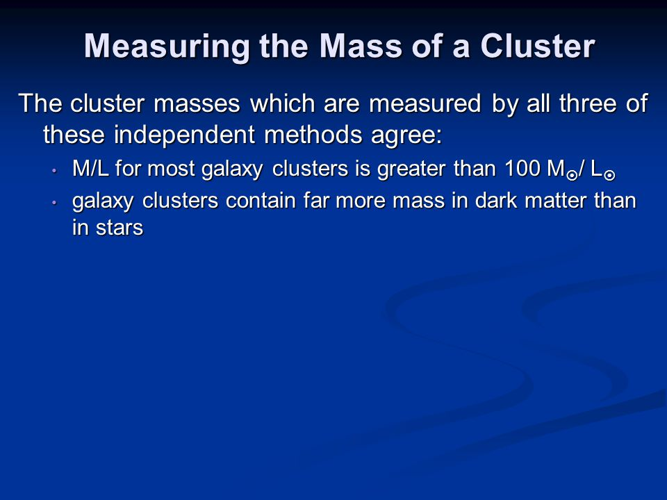Measuring the Mass of a Cluster The cluster masses which are measured by all three of these independent methods agree: M/L for most galaxy clusters is greater than 100 M  / L  M/L for most galaxy clusters is greater than 100 M  / L  galaxy clusters contain far more mass in dark matter than in stars galaxy clusters contain far more mass in dark matter than in stars