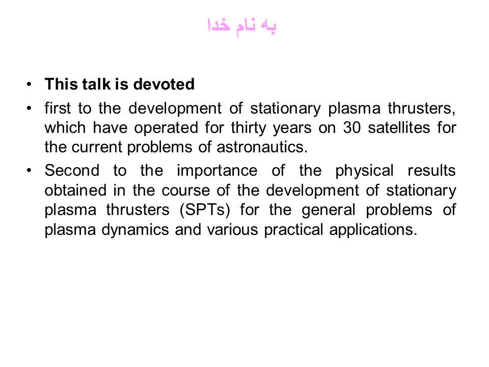 به نام خدا This talk is devoted first to the development of stationary plasma thrusters, which have operated for thirty years on 30 satellites for the