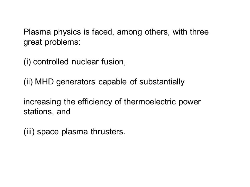 Plasma physics is faced, among others, with three great problems: (i) controlled nuclear fusion, (ii) MHD generators capable of substantially increasi