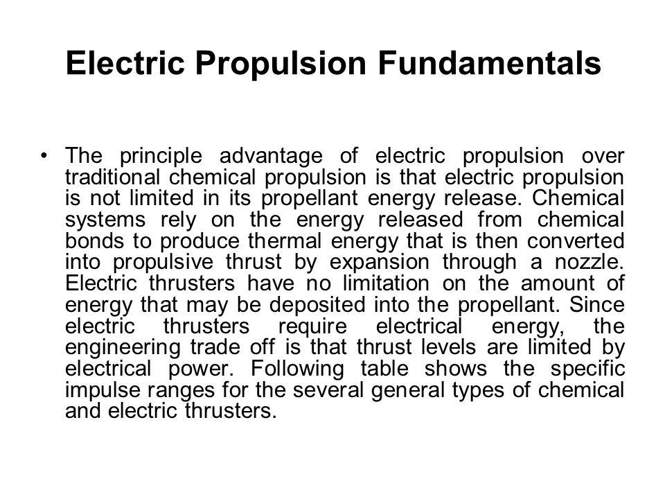 Electric Propulsion Fundamentals The principle advantage of electric propulsion over traditional chemical propulsion is that electric propulsion is no