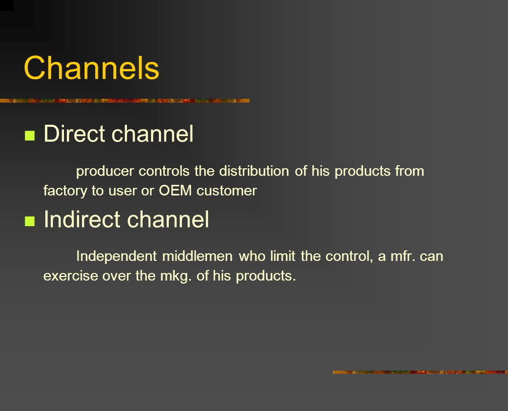 Channels Direct channel producer controls the distribution of his products from factory to user or OEM customer Indirect channel Independent middlemen who limit the control, a mfr.