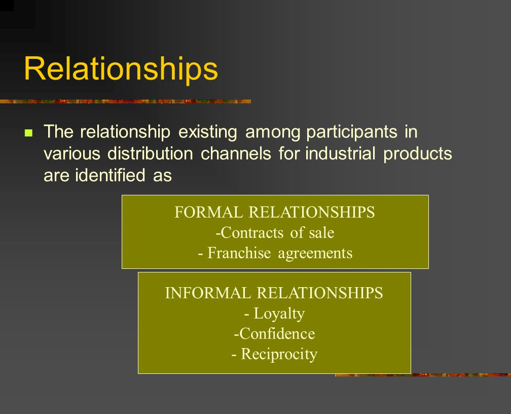 Relationships The relationship existing among participants in various distribution channels for industrial products are identified as INFORMAL RELATIONSHIPS - Loyalty -Confidence - Reciprocity FORMAL RELATIONSHIPS -Contracts of sale - Franchise agreements