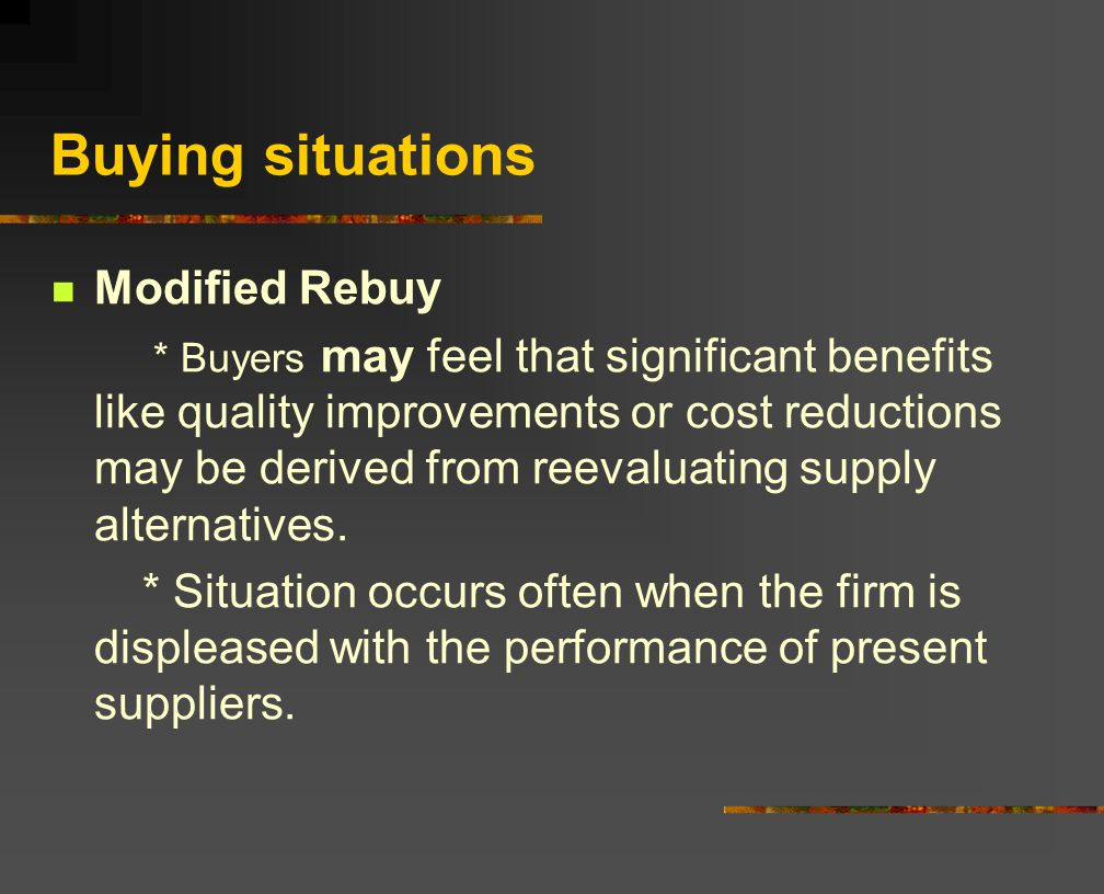 Buying situations Modified Rebuy * Buyers may feel that significant benefits like quality improvements or cost reductions may be derived from reevaluating supply alternatives.