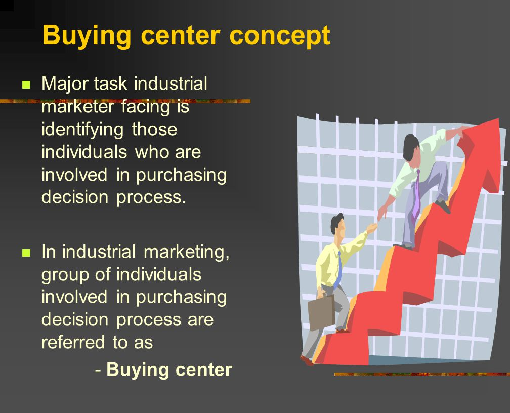 Buying center concept Major task industrial marketer facing is identifying those individuals who are involved in purchasing decision process.