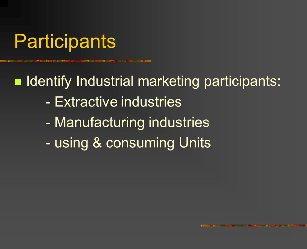 Participants Identify Industrial marketing participants: - Extractive industries - Manufacturing industries - using & consuming Units