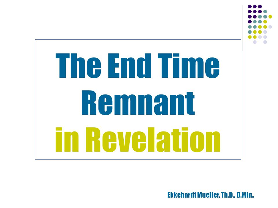 The End Time Remnant in Revelation Ekkehardt Mueller, Th.D., D.Min.