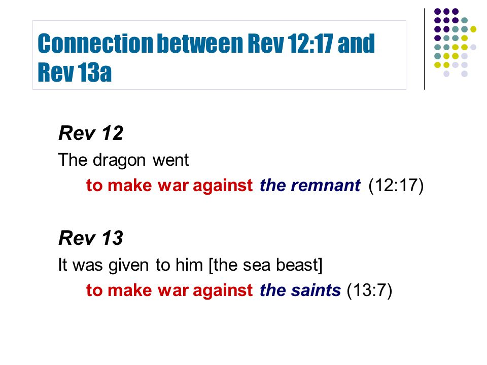 Connection between Rev 12:17 and Rev 13a Rev 12 The dragon went to make war against the remnant(12:17) Rev 13 It was given to him [the sea beast] to m