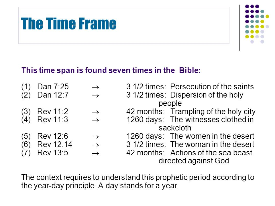 This time span is found seven times in the Bible: (1) Dan 7:25  3 1/2 times: Persecution of the saints (2) Dan 12:7  3 1/2 times: Dispersion of the holy people (3) Rev 11:2  42 months: Trampling of the holy city (4) Rev 11:3  1260 days: The witnesses clothed in sackcloth (5) Rev 12:6  1260 days: The women in the desert (6) Rev 12:14  3 1/2 times: The woman in the desert (7) Rev 13:5  42 months: Actions of the sea beast directed against God The context requires to understand this prophetic period according to the year-day principle.