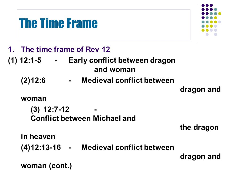1.The time frame of Rev 12 (1)12:1-5-Early conflict between dragon and woman (2)12:6-Medieval conflict between dragon and woman (3)12:7-12- Conflict b