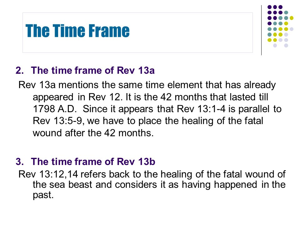 2.The time frame of Rev 13a Rev 13a mentions the same time element that has already appeared in Rev 12. It is the 42 months that lasted till 1798 A.D.