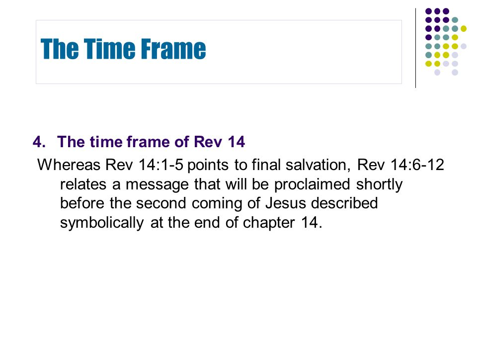 4.The time frame of Rev 14 Whereas Rev 14:1-5 points to final salvation, Rev 14:6-12 relates a message that will be proclaimed shortly before the second coming of Jesus described symbolically at the end of chapter 14.
