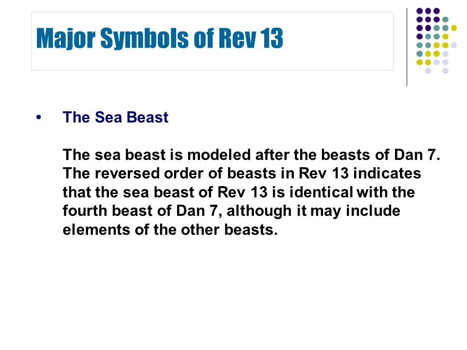 The Sea Beast The sea beast is modeled after the beasts of Dan 7. The reversed order of beasts in Rev 13 indicates that the sea beast of Rev 13 is ide