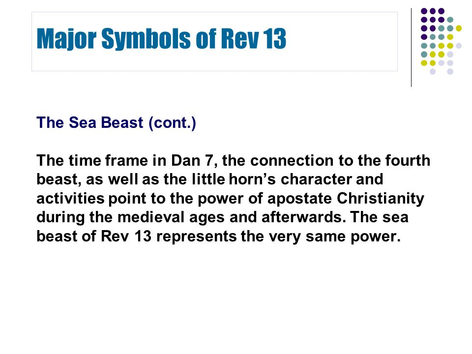 The Sea Beast (cont.) The time frame in Dan 7, the connection to the fourth beast, as well as the little horn's character and activities point to the power of apostate Christianity during the medieval ages and afterwards.