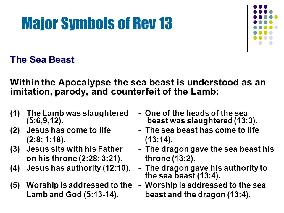 The Sea Beast Within the Apocalypse the sea beast is understood as an imitation, parody, and counterfeit of the Lamb: (1)The Lamb was slaughtered -One of the heads of the sea (5:6,9,12).