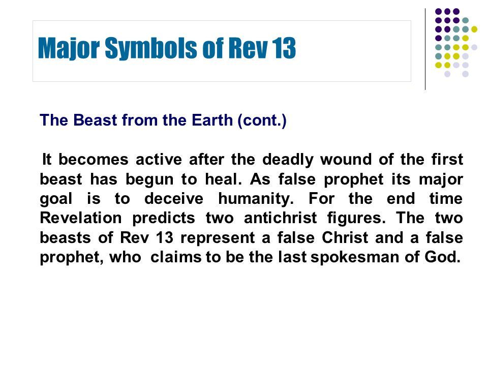 The Beast from the Earth (cont.) It becomes active after the deadly wound of the first beast has begun to heal. As false prophet its major goal is to