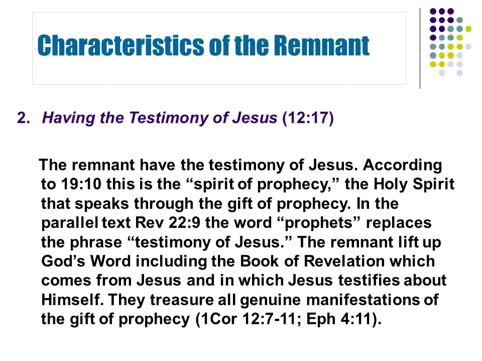 "2.Having the Testimony of Jesus (12:17) The remnant have the testimony of Jesus. According to 19:10 this is the ""spirit of prophecy,"" the Holy Spirit"