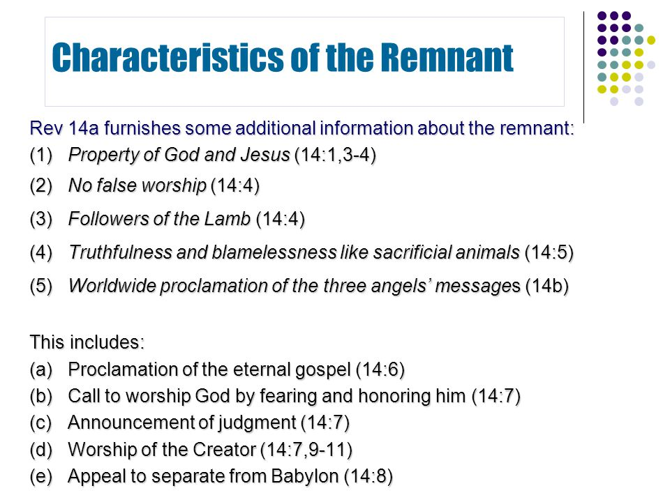Rev 14a furnishes some additional information about the remnant: (1)Property of God and Jesus (14:1,3-4) (2)No false worship (14:4) (3)Followers of th
