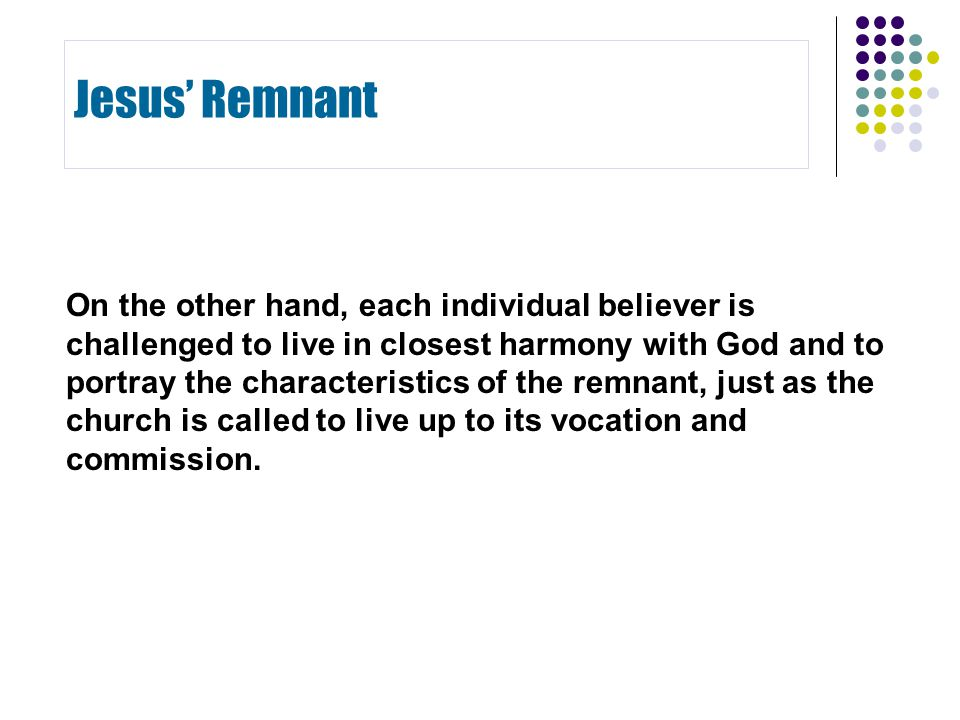 On the other hand, each individual believer is challenged to live in closest harmony with God and to portray the characteristics of the remnant, just as the church is called to live up to its vocation and commission.