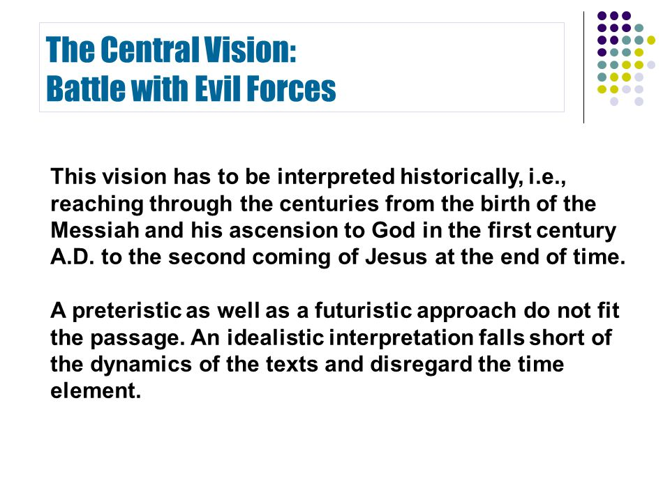 The Central Vision: Battle with Evil Forces This vision has to be interpreted historically, i.e., reaching through the centuries from the birth of the Messiah and his ascension to God in the first century A.D.