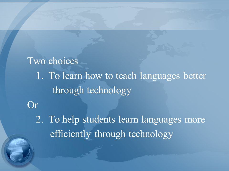 Two choices 1. To learn how to teach languages better through technology Or 2.