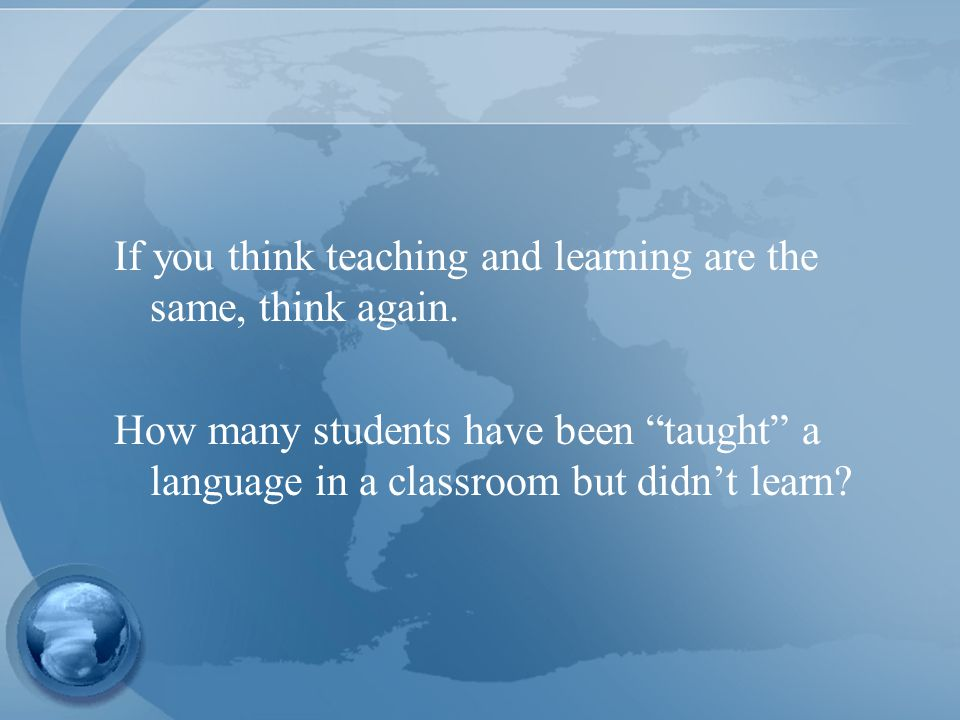 If you think teaching and learning are the same, think again.