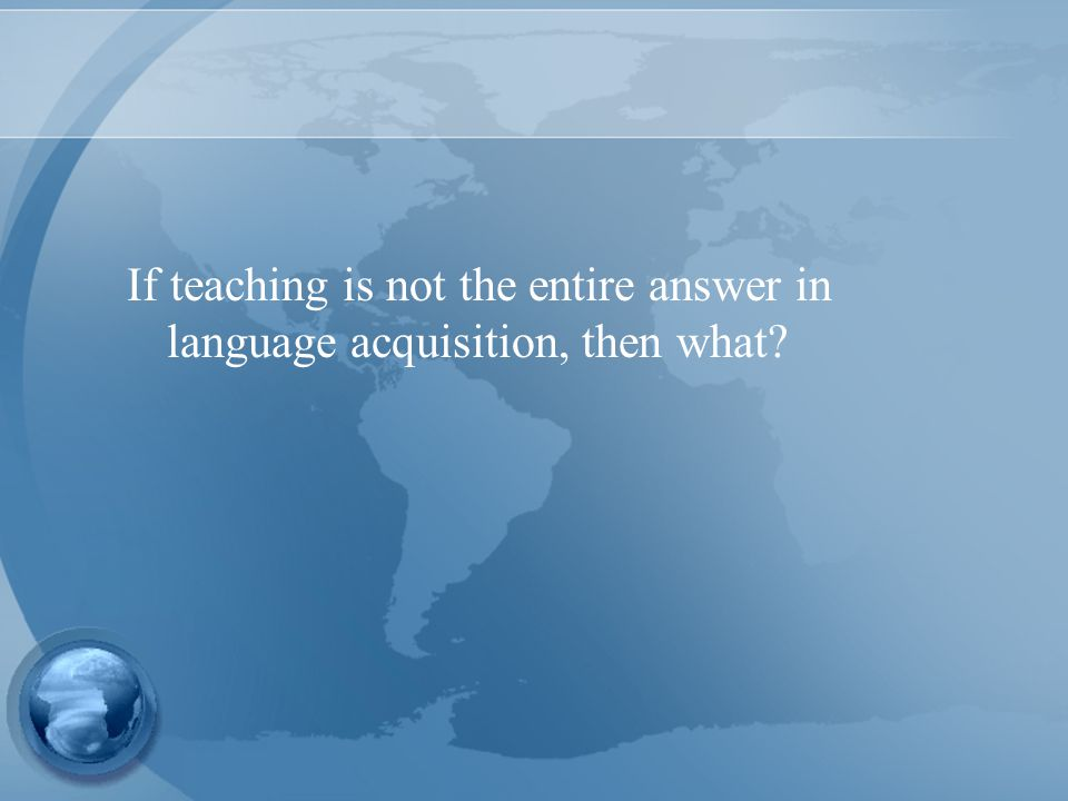 If teaching is not the entire answer in language acquisition, then what