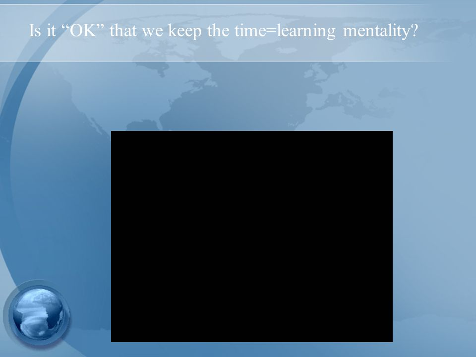 Is it OK that we keep the time=learning mentality