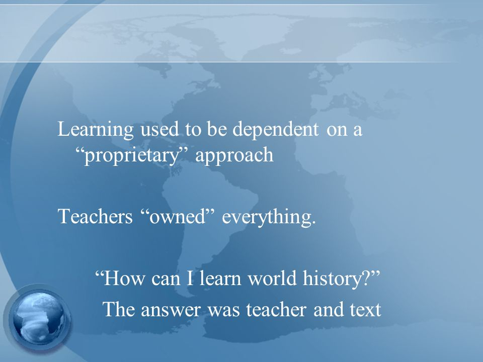 Learning used to be dependent on a proprietary approach Teachers owned everything.
