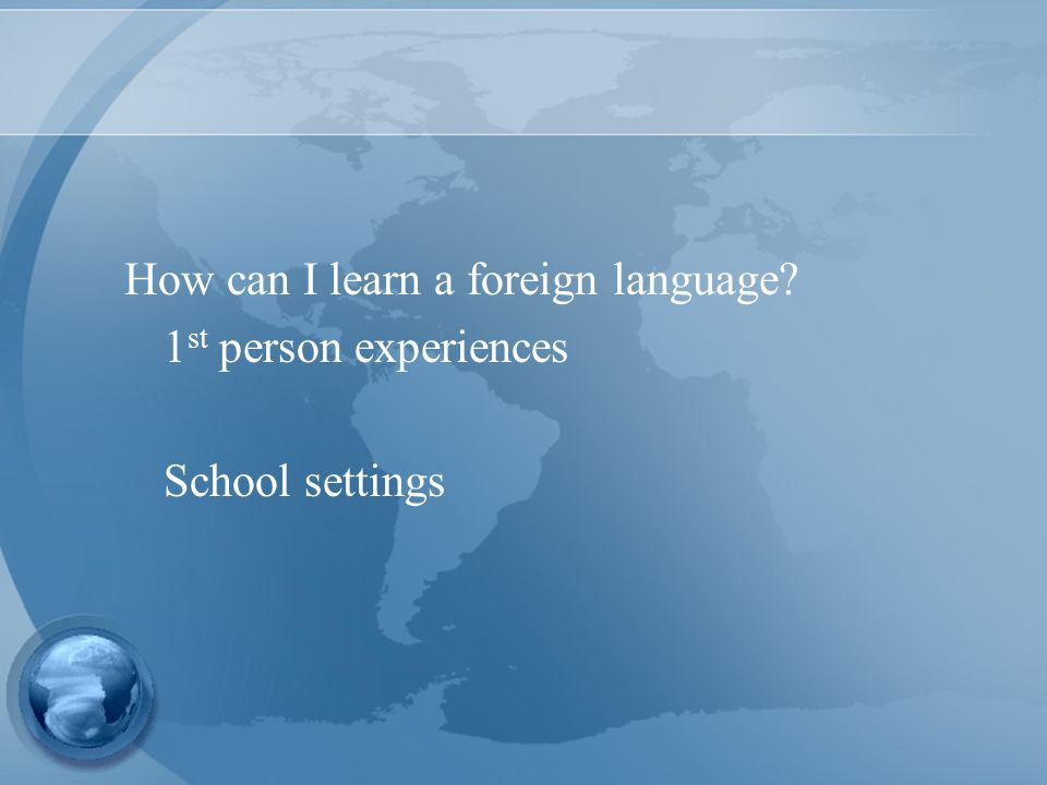 How can I learn a foreign language 1 st person experiences School settings