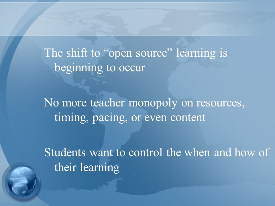 The shift to open source learning is beginning to occur No more teacher monopoly on resources, timing, pacing, or even content Students want to control the when and how of their learning
