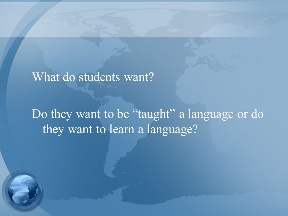 What do students want Do they want to be taught a language or do they want to learn a language