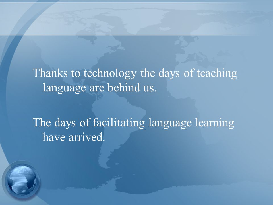 Thanks to technology the days of teaching language are behind us.